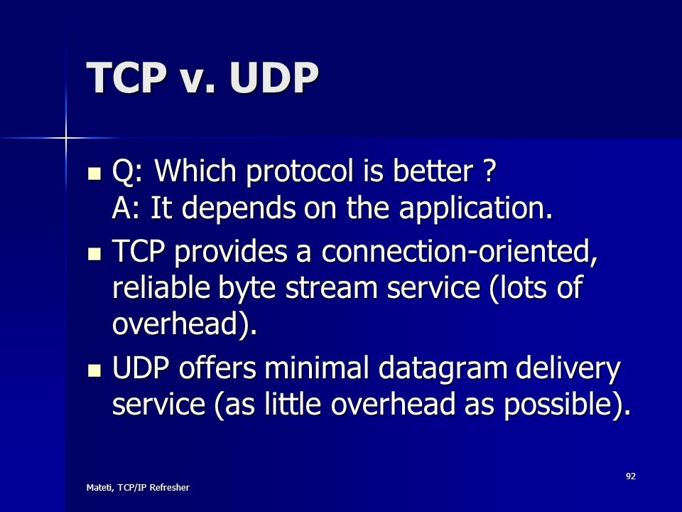 TCP v. UDP Q: Which protocol is better A: It depends on the application.