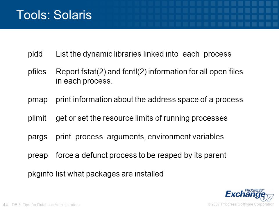 Tools: Solaris pldd List the dynamic libraries linked into each process. pfiles Report fstat(2) and fcntl(2) information for all open files.