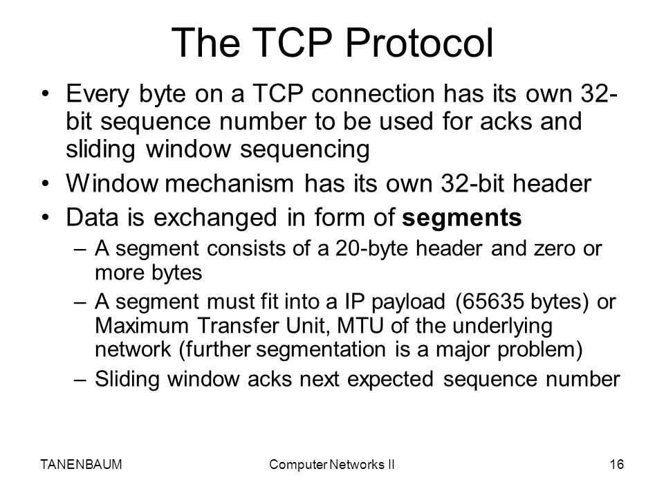 The TCP Protocol Every byte on a TCP connection has its own 32-bit sequence number to be used for acks and sliding window sequencing.