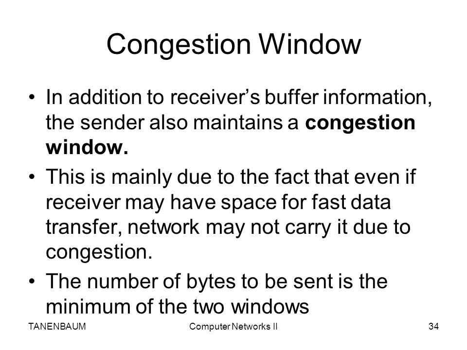 Congestion Window In addition to receiver's buffer information, the sender also maintains a congestion window.