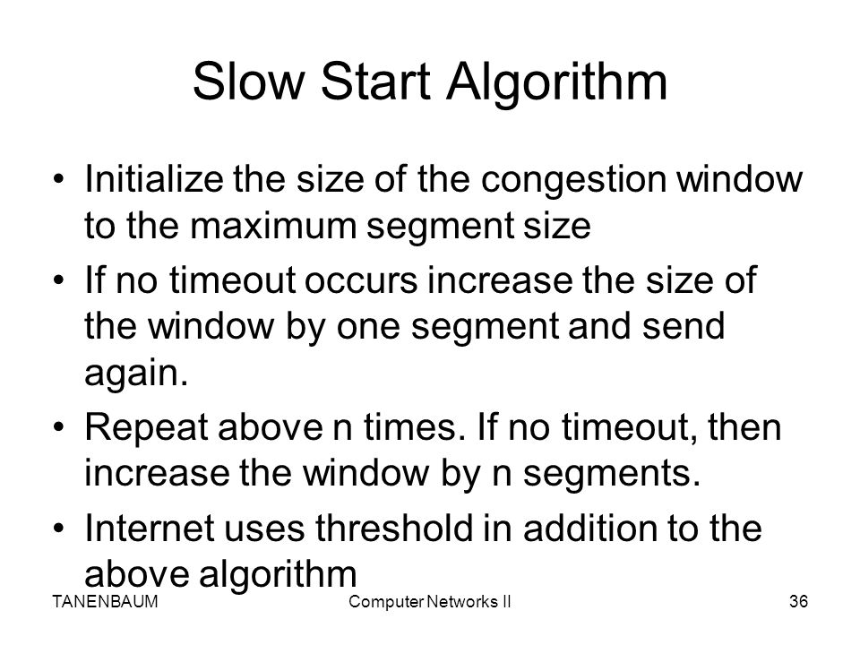 Slow Start Algorithm Initialize the size of the congestion window to the maximum segment size.