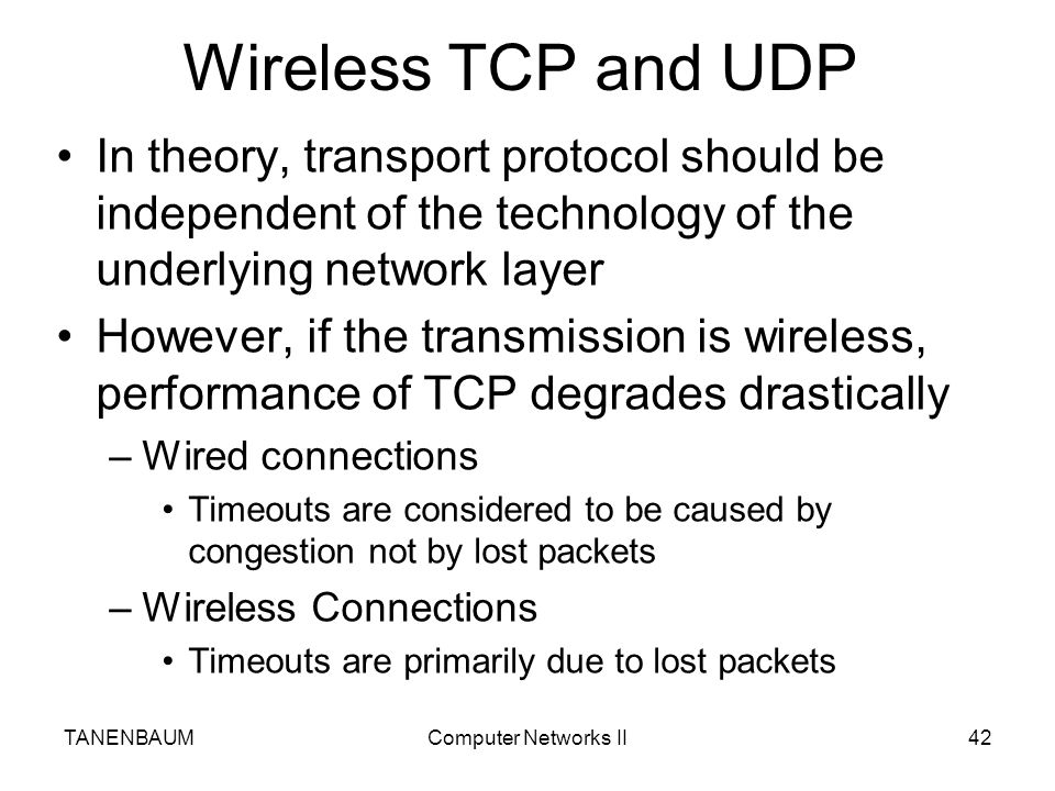Wireless TCP and UDP In theory, transport protocol should be independent of the technology of the underlying network layer.