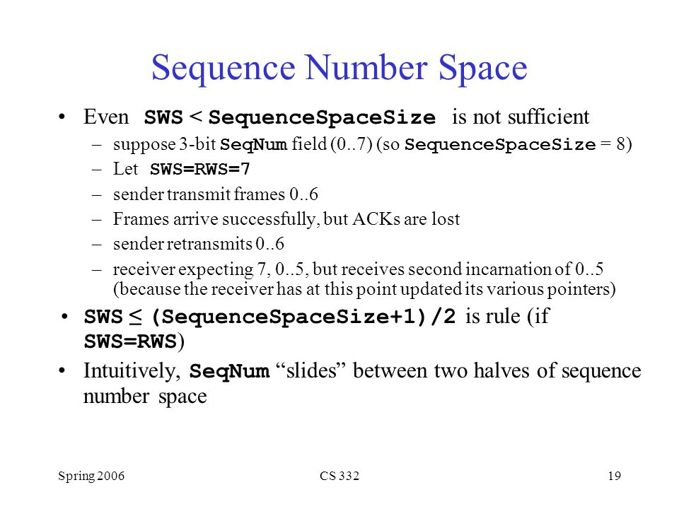 Sequence Number Space Even SWS < SequenceSpaceSize is not sufficient. suppose 3-bit SeqNum field (0..7) (so SequenceSpaceSize = 8)