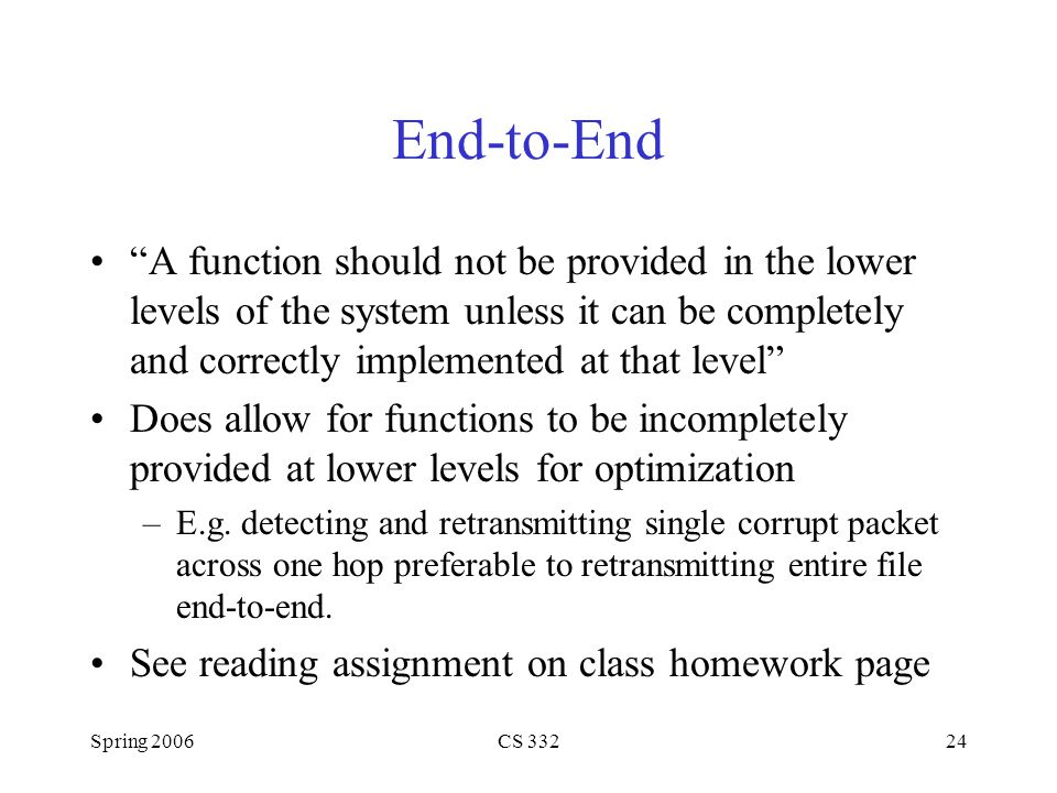 End-to-End A function should not be provided in the lower levels of the system unless it can be completely and correctly implemented at that level