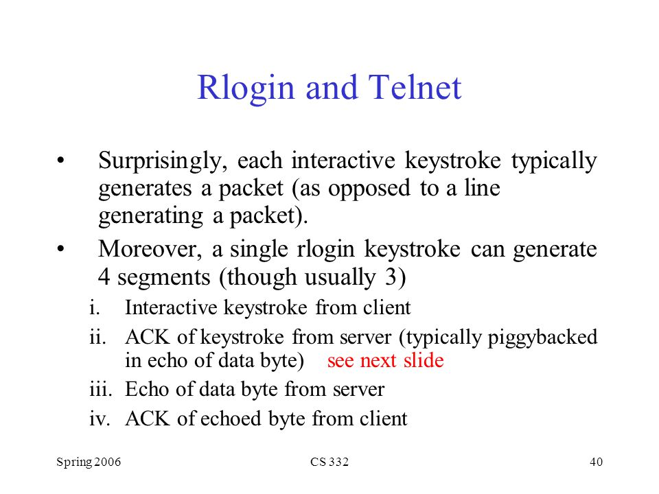 Rlogin and Telnet Surprisingly, each interactive keystroke typically generates a packet (as opposed to a line generating a packet).