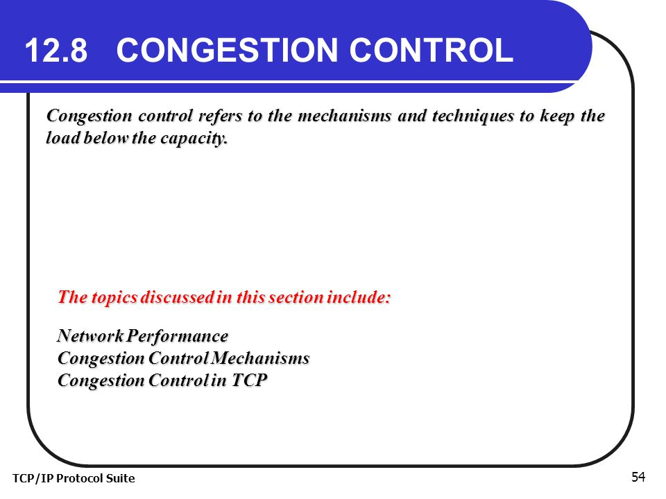 12.8 CONGESTION CONTROL Congestion control refers to the mechanisms and techniques to keep the load below the capacity.