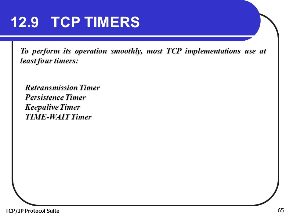 12.9 TCP TIMERS To perform its operation smoothly, most TCP implementations use at least four timers: