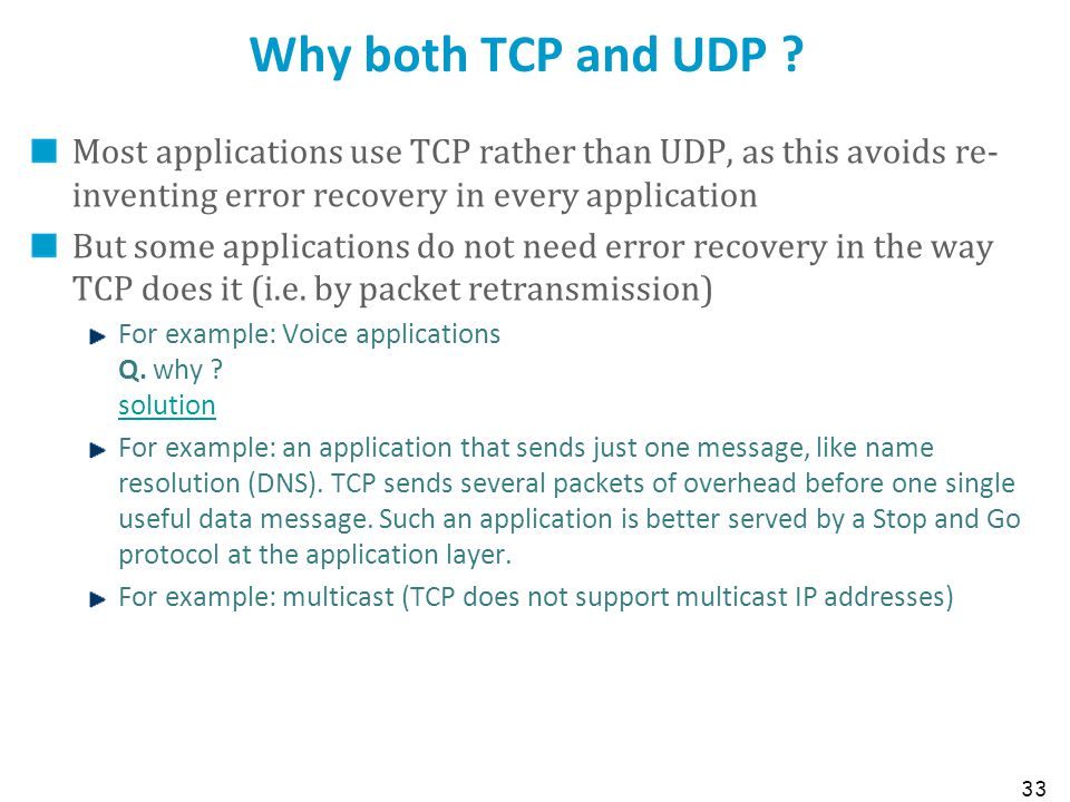 Why both TCP and UDP Most applications use TCP rather than UDP, as this avoids re-inventing error recovery in every application.