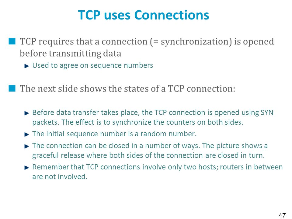TCP uses Connections TCP requires that a connection (= synchronization) is opened before transmitting data.