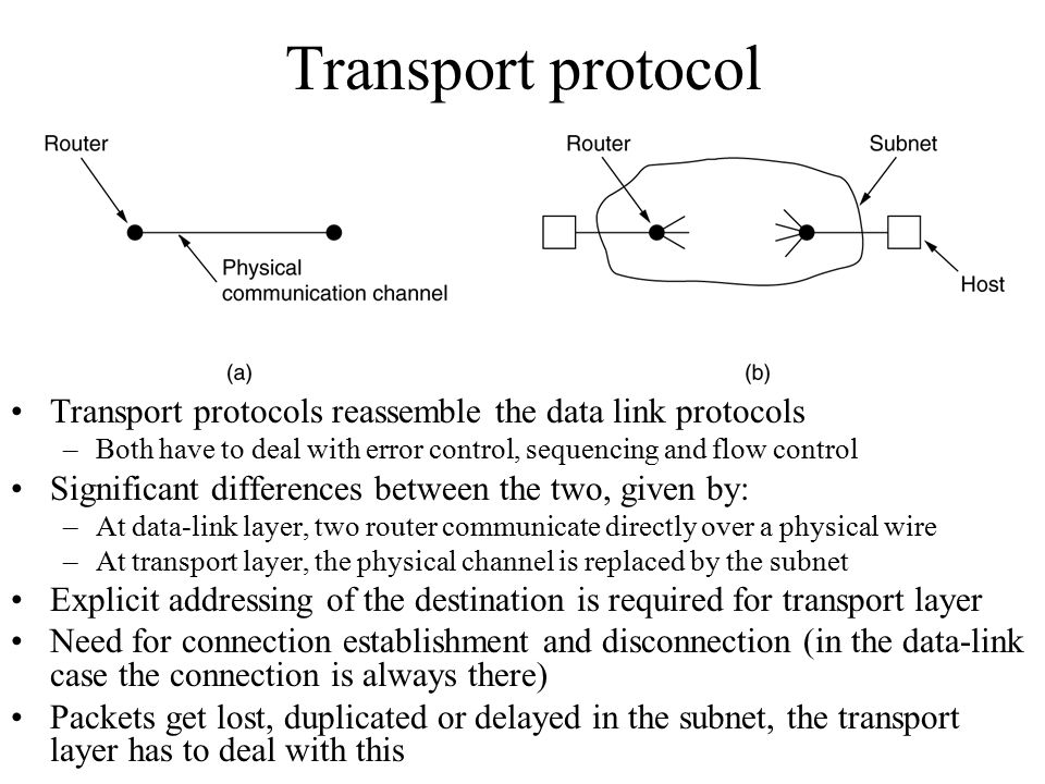 Transport protocol Transport protocols reassemble the data link protocols. Both have to deal with error control, sequencing and flow control.