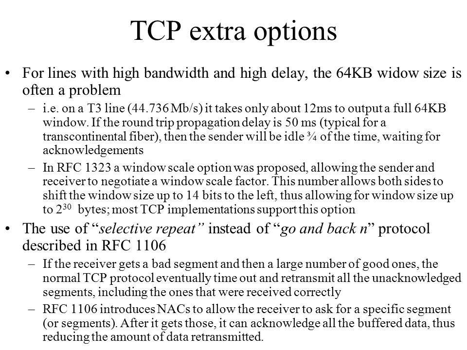 TCP extra options For lines with high bandwidth and high delay, the 64KB widow size is often a problem.