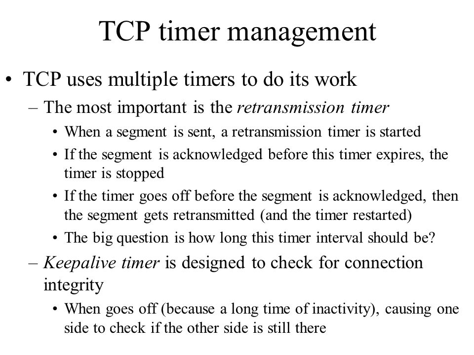TCP timer management TCP uses multiple timers to do its work
