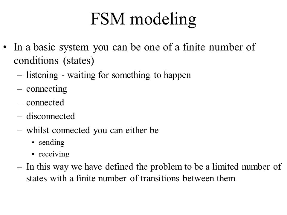 FSM modeling In a basic system you can be one of a finite number of conditions (states) listening - waiting for something to happen.