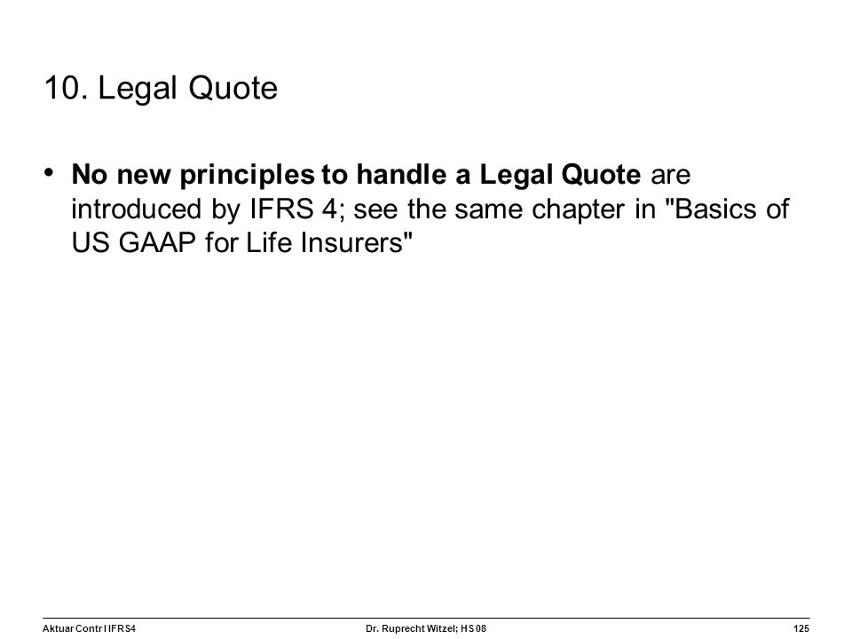 10. Legal Quote No new principles to handle a Legal Quote are introduced by IFRS 4; see the same chapter in Basics of US GAAP for Life Insurers