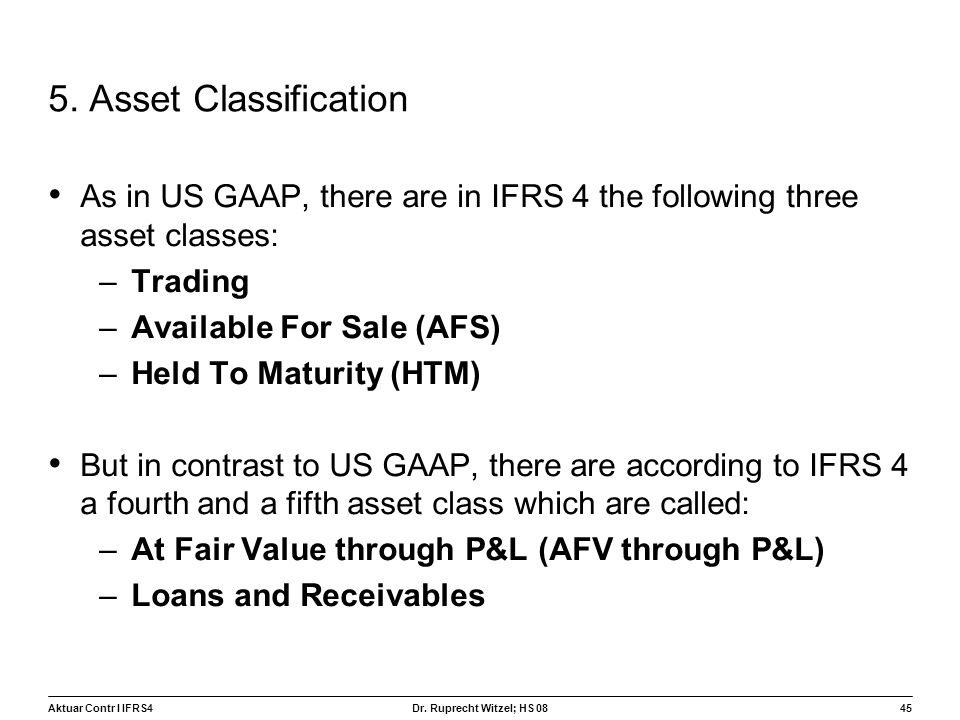 5. Asset Classification As in US GAAP, there are in IFRS 4 the following three asset classes: Trading.