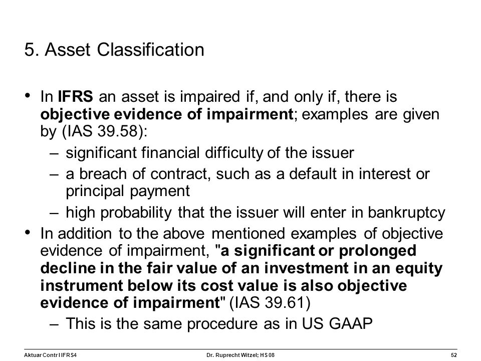 5. Asset Classification In IFRS an asset is impaired if, and only if, there is objective evidence of impairment; examples are given by (IAS 39.58):