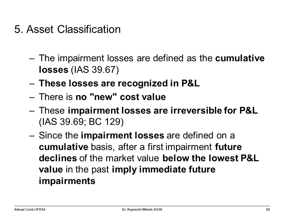 5. Asset Classification The impairment losses are defined as the cumulative losses (IAS 39.67) These losses are recognized in P&L.