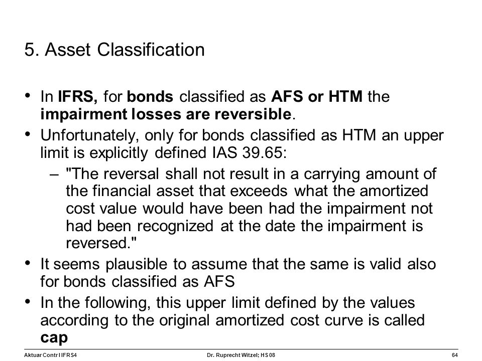 5. Asset Classification In IFRS, for bonds classified as AFS or HTM the impairment losses are reversible.