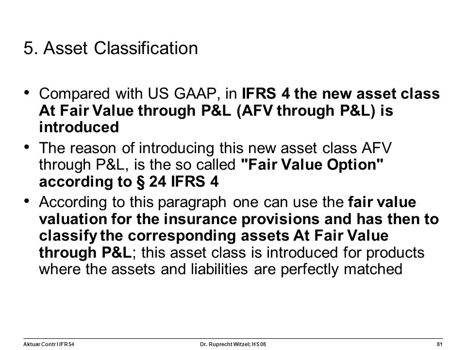 5. Asset Classification Compared with US GAAP, in IFRS 4 the new asset class At Fair Value through P&L (AFV through P&L) is introduced.