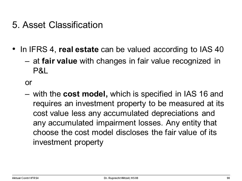 5. Asset Classification In IFRS 4, real estate can be valued according to IAS 40. at fair value with changes in fair value recognized in P&L.
