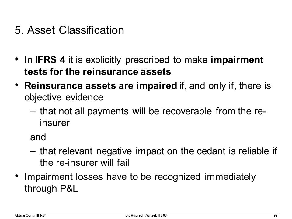 5. Asset Classification In IFRS 4 it is explicitly prescribed to make impairment tests for the reinsurance assets.