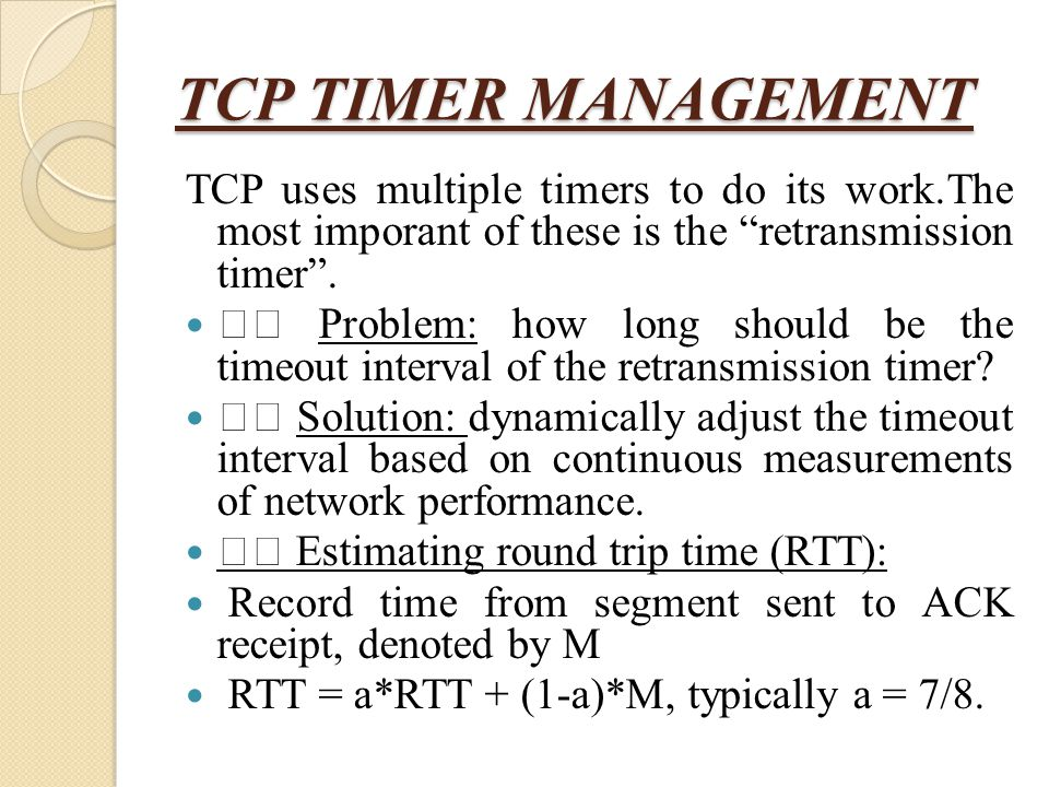 TCP TIMER MANAGEMENT TCP uses multiple timers to do its work.The most imporant of these is the retransmission timer .