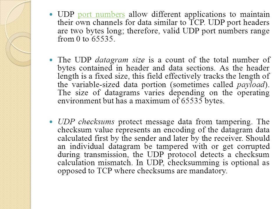 UDP port numbers allow different applications to maintain their own channels for data similar to TCP. UDP port headers are two bytes long; therefore, valid UDP port numbers range from 0 to 65535.