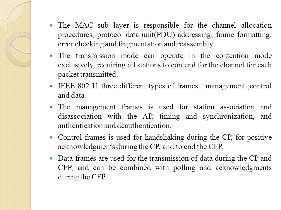The MAC sub layer is responsible for the channel allocation procedures, protocol data unit(PDU) addressing, frame formatting, error checking and fragmentation and reassembly