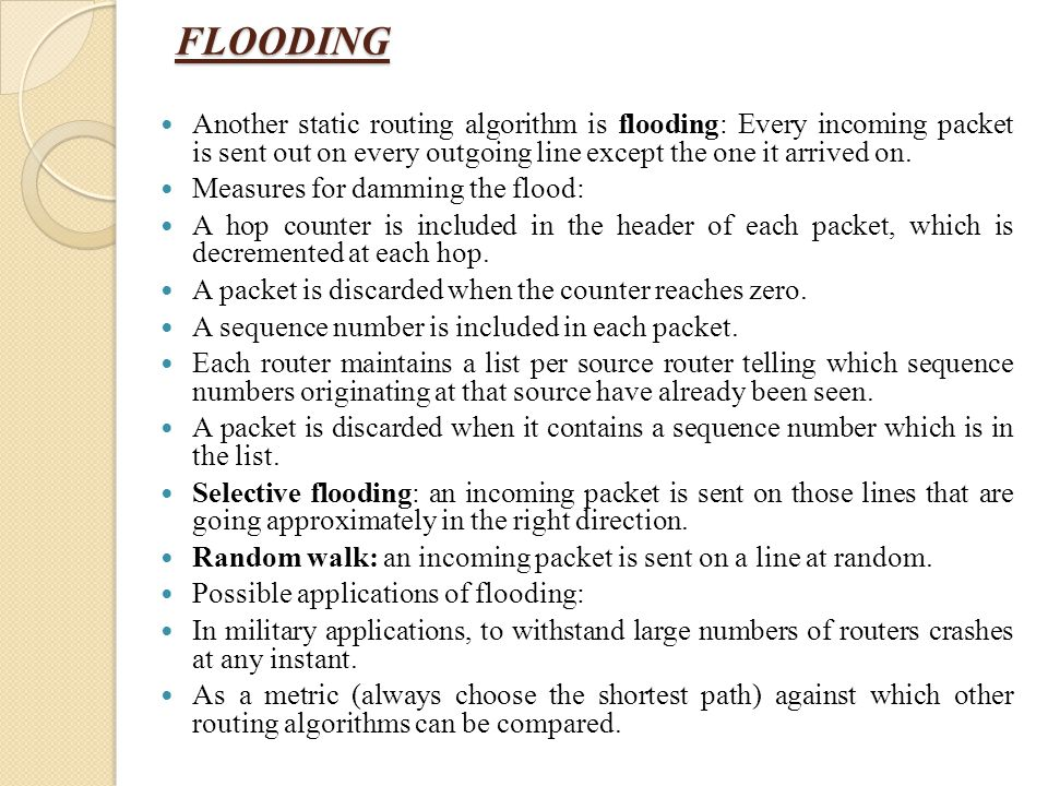 FLOODING Another static routing algorithm is flooding: Every incoming packet is sent out on every outgoing line except the one it arrived on.