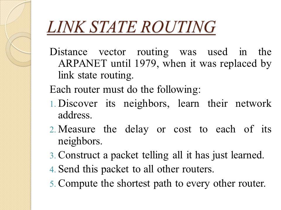 LINK STATE ROUTING Distance vector routing was used in the ARPANET until 1979, when it was replaced by link state routing.