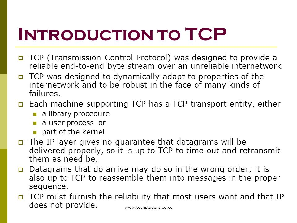 Introduction to TCP TCP (Transmission Control Protocol) was designed to provide a reliable end-to-end byte stream over an unreliable internetwork.