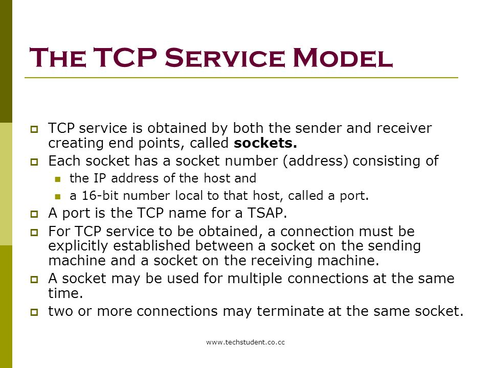 The TCP Service Model TCP service is obtained by both the sender and receiver creating end points, called sockets.