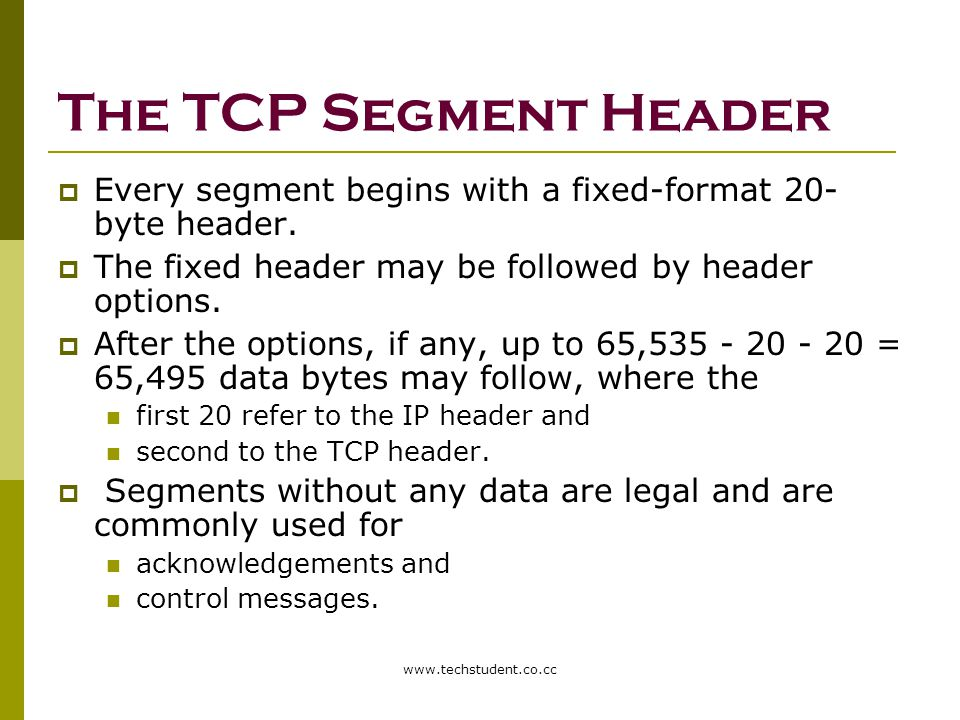 The TCP Segment Header Every segment begins with a fixed-format 20-byte header. The fixed header may be followed by header options.