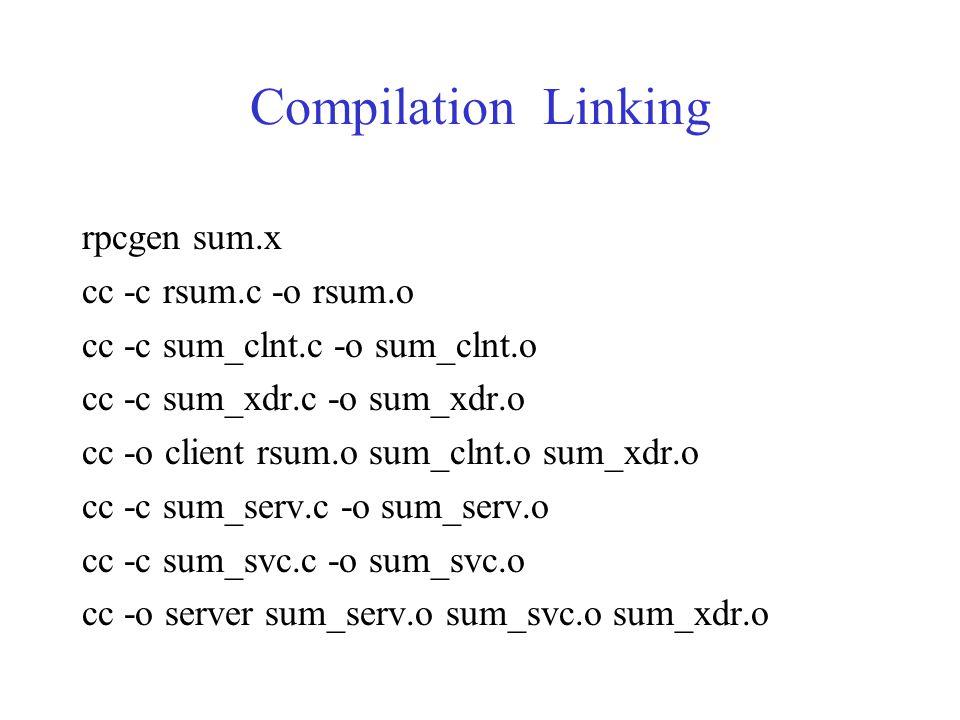 Compilation Linking rpcgen sum.x cc -c rsum.c -o rsum.o