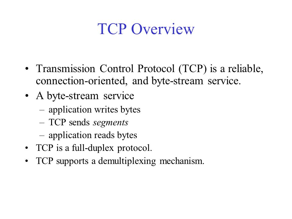 TCP Overview Transmission Control Protocol (TCP) is a reliable, connection-oriented, and byte-stream service.