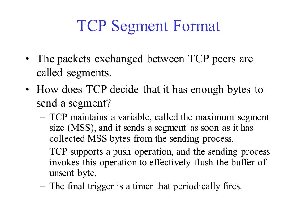 TCP Segment Format The packets exchanged between TCP peers are called segments. How does TCP decide that it has enough bytes to send a segment