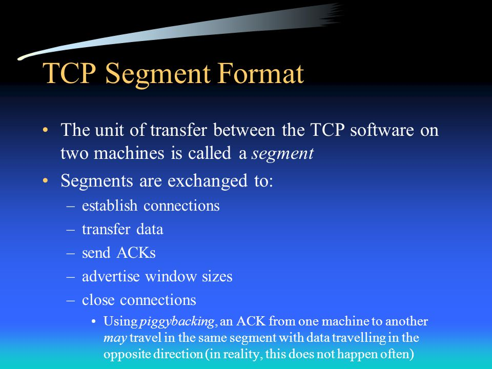 TCP Segment Format The unit of transfer between the TCP software on two machines is called a segment.