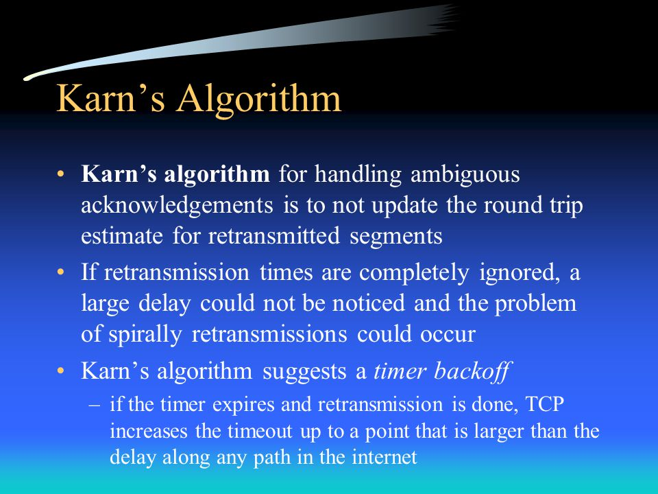 Karn's Algorithm Karn's algorithm for handling ambiguous acknowledgements is to not update the round trip estimate for retransmitted segments.