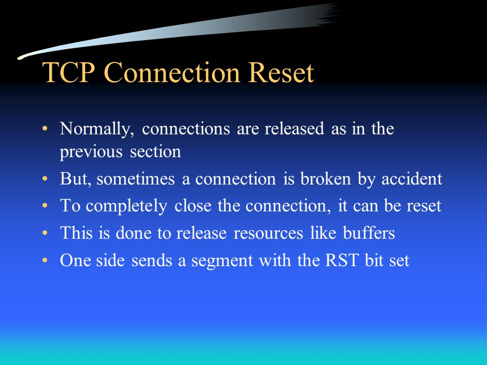 TCP Connection Reset Normally, connections are released as in the previous section. But, sometimes a connection is broken by accident.