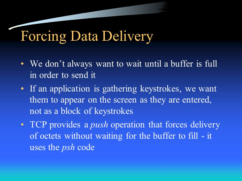 Forcing Data Delivery We don't always want to wait until a buffer is full in order to send it.