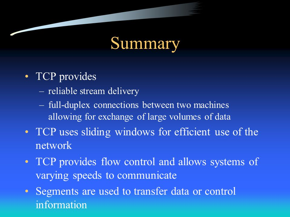 Summary TCP provides. reliable stream delivery. full-duplex connections between two machines allowing for exchange of large volumes of data.