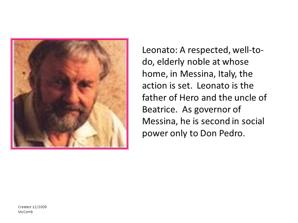 Leonato: A respected, well-to-do, elderly noble at whose home, in Messina, Italy, the action is set. Leonato is the father of Hero and the uncle of Beatrice. As governor of Messina, he is second in social power only to Don Pedro.
