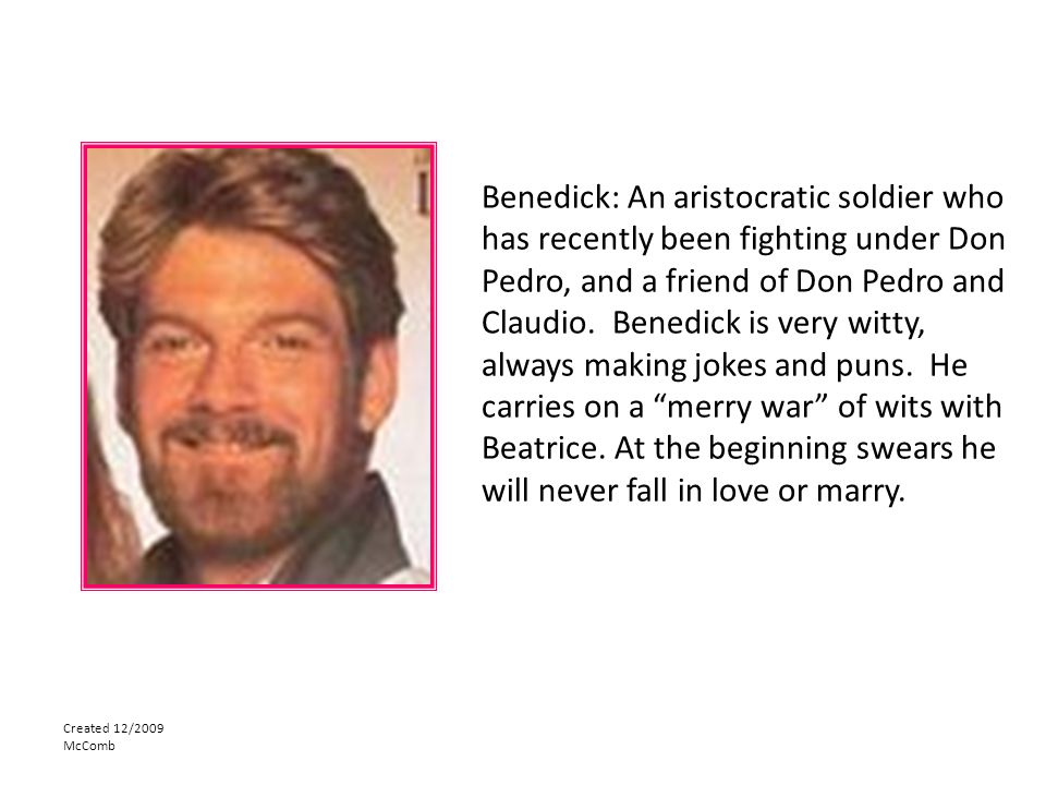 Benedick: An aristocratic soldier who has recently been fighting under Don Pedro, and a friend of Don Pedro and Claudio. Benedick is very witty, always making jokes and puns. He carries on a merry war of wits with Beatrice. At the beginning swears he will never fall in love or marry.