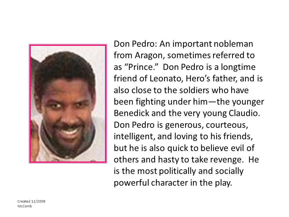 Don Pedro: An important nobleman from Aragon, sometimes referred to as Prince. Don Pedro is a longtime friend of Leonato, Hero's father, and is also close to the soldiers who have been fighting under him—the younger Benedick and the very young Claudio. Don Pedro is generous, courteous, intelligent, and loving to his friends, but he is also quick to believe evil of others and hasty to take revenge. He is the most politically and socially powerful character in the play.