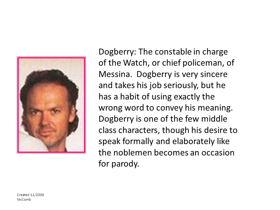Dogberry: The constable in charge of the Watch, or chief policeman, of Messina. Dogberry is very sincere and takes his job seriously, but he has a habit of using exactly the wrong word to convey his meaning. Dogberry is one of the few middle class characters, though his desire to speak formally and elaborately like the noblemen becomes an occasion for parody.