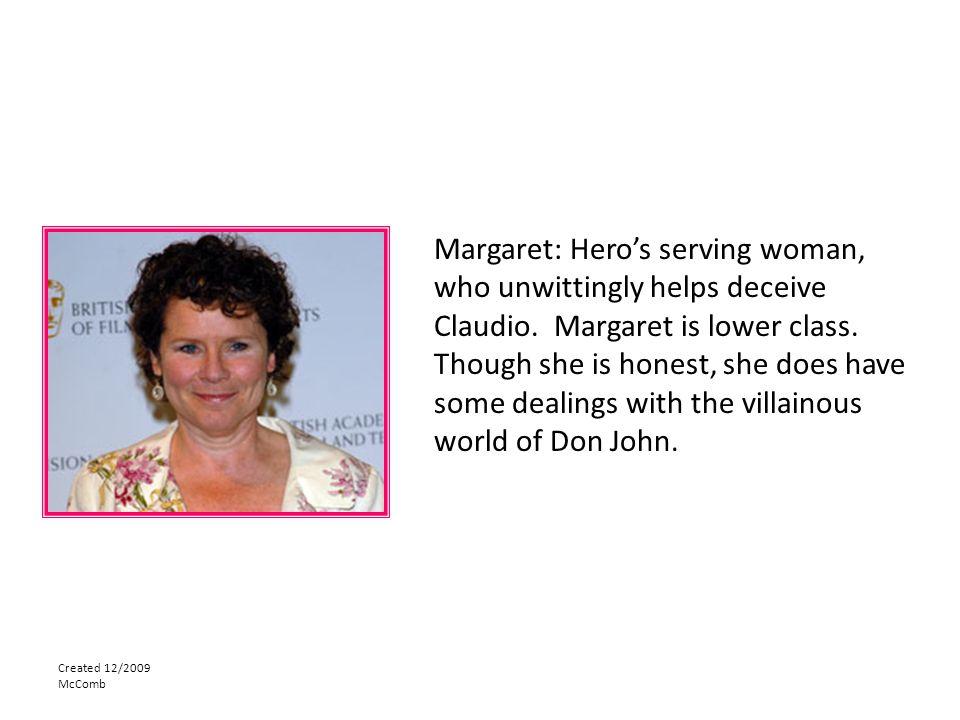 Margaret: Hero's serving woman, who unwittingly helps deceive Claudio