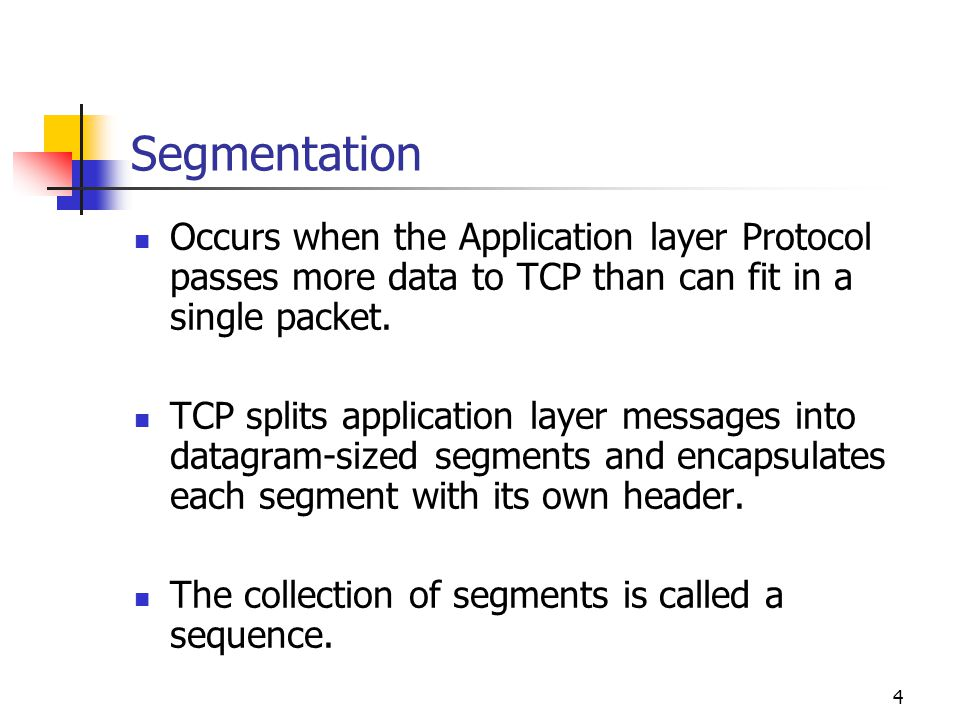 Segmentation Occurs when the Application layer Protocol passes more data to TCP than can fit in a single packet.