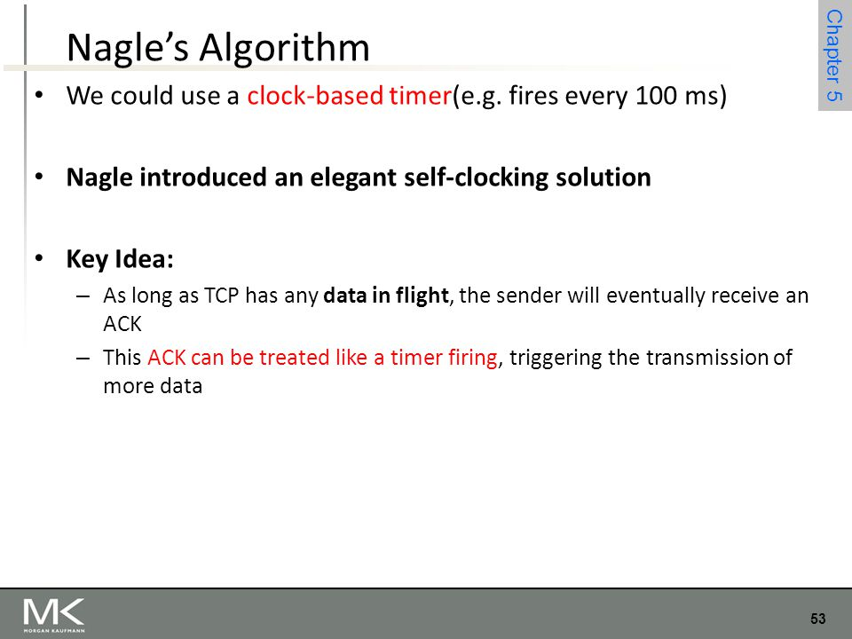 Nagle's Algorithm We could use a clock-based timer(e.g. fires every 100 ms) Nagle introduced an elegant self-clocking solution.