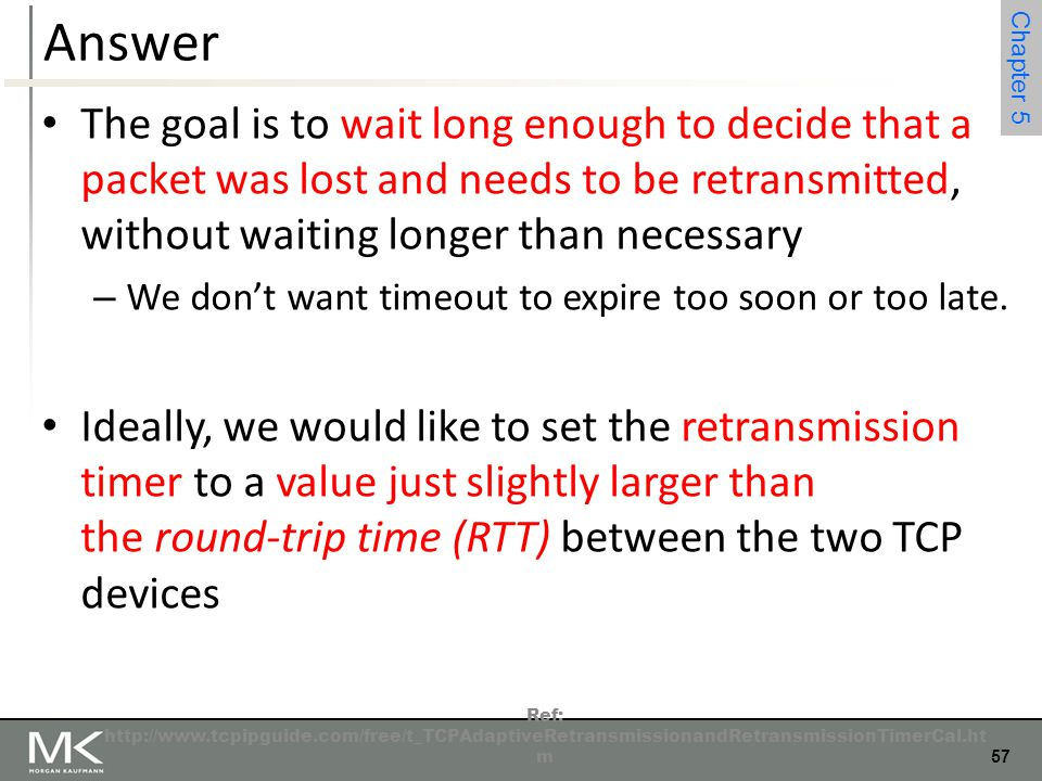 Answer The goal is to wait long enough to decide that a packet was lost and needs to be retransmitted, without waiting longer than necessary.