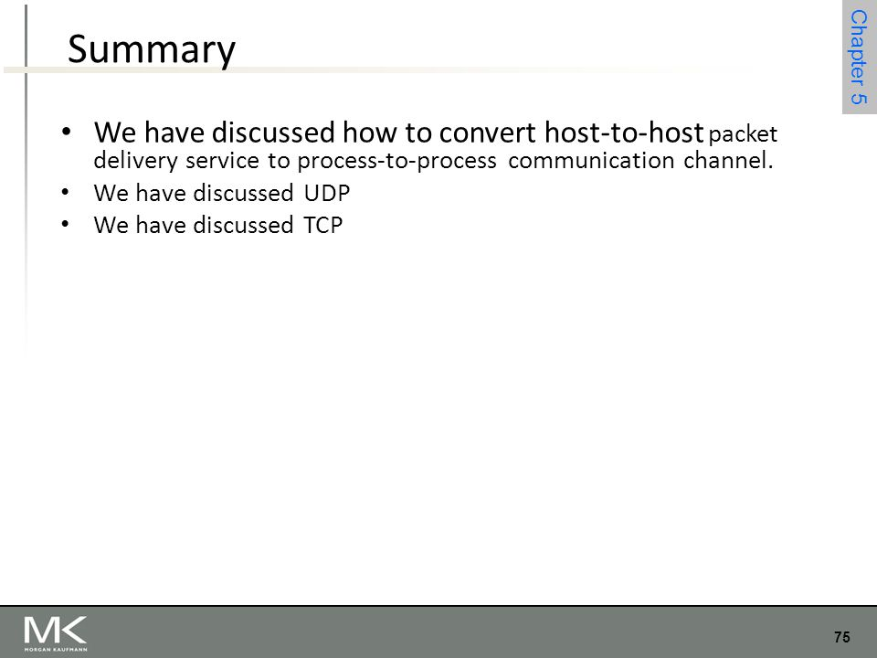 Summary We have discussed how to convert host-to-host packet delivery service to process-to-process communication channel.